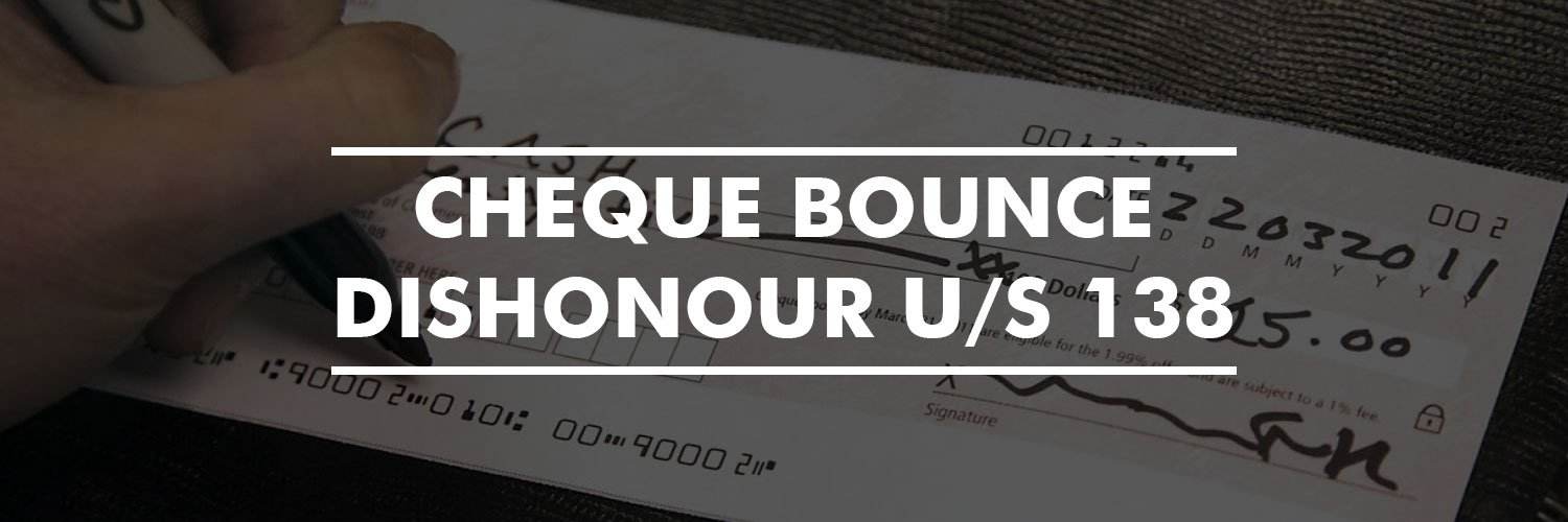 Cheque Bounce/ Dishonour u/s 138
