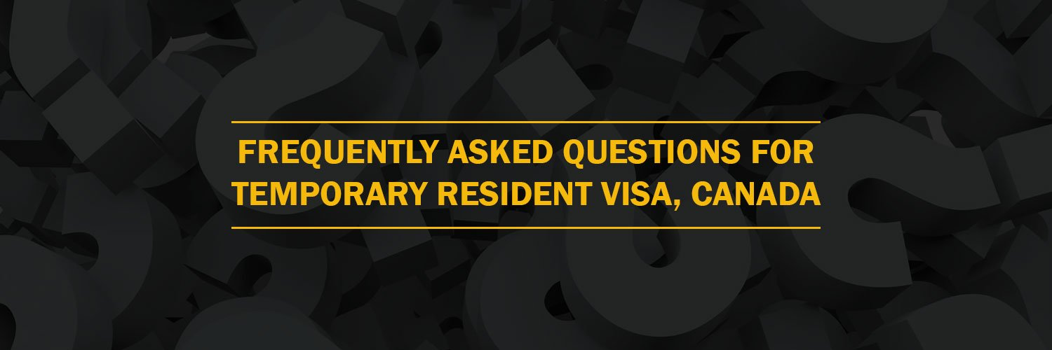 Frequently Asked Questions For Temporary Resident Visa, Canada
