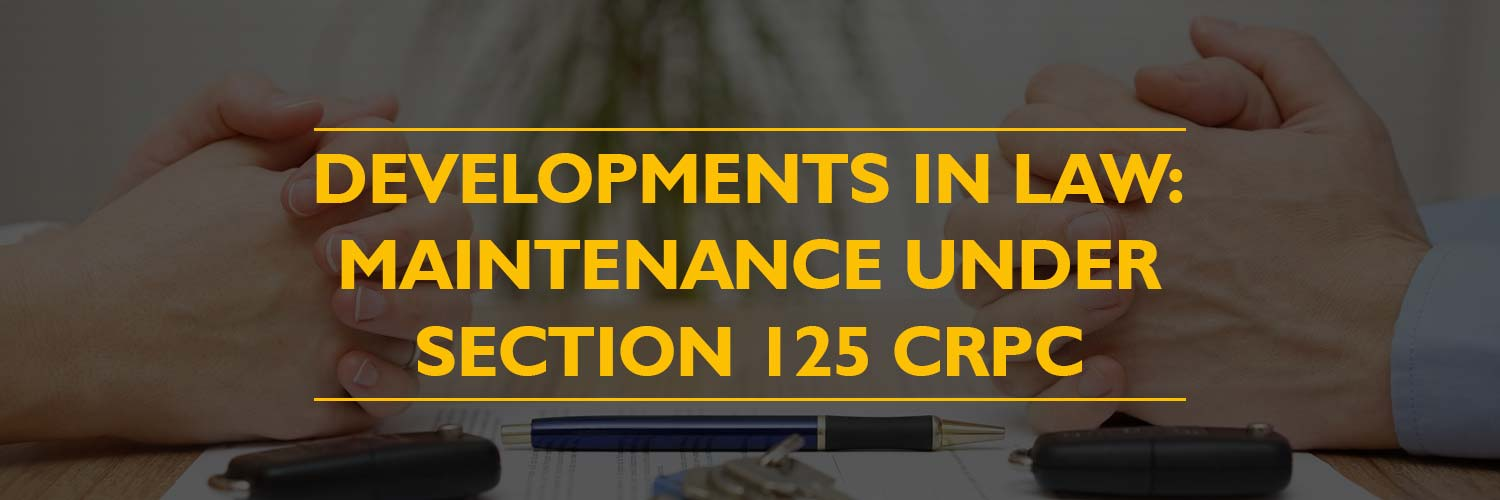Developments in Law: Maintenance under Section 125 CrPC