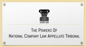 The Powers of National Company Law Appellate Tribunal