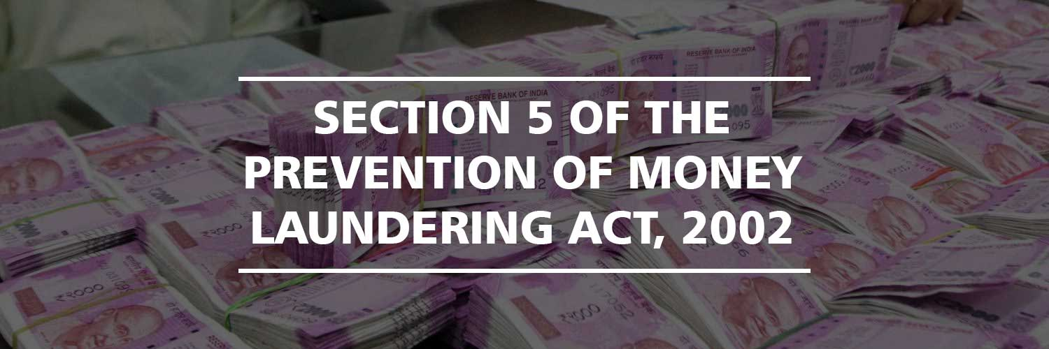 Section 5 of the Prevention of Money Laundering Act, 2002
