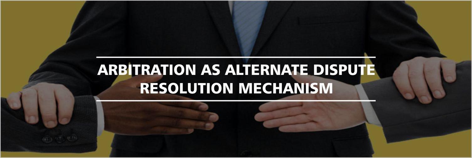 Arbitration as Alternate Dispute Resolution Mechanism