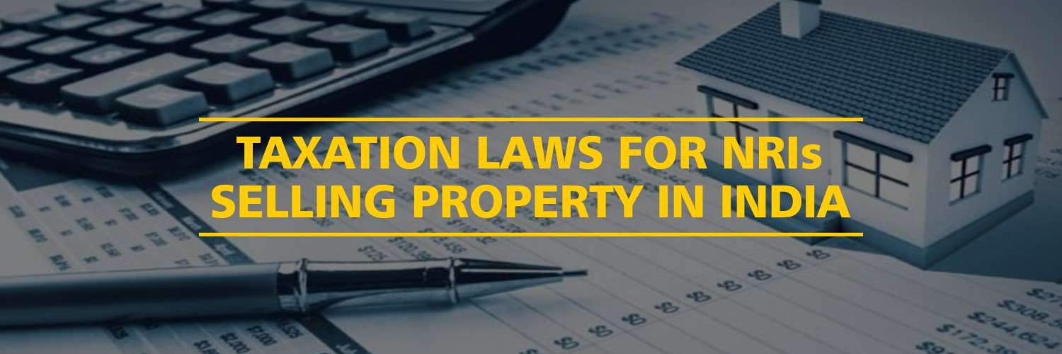 Taxation Laws For NRIs Selling Property in India