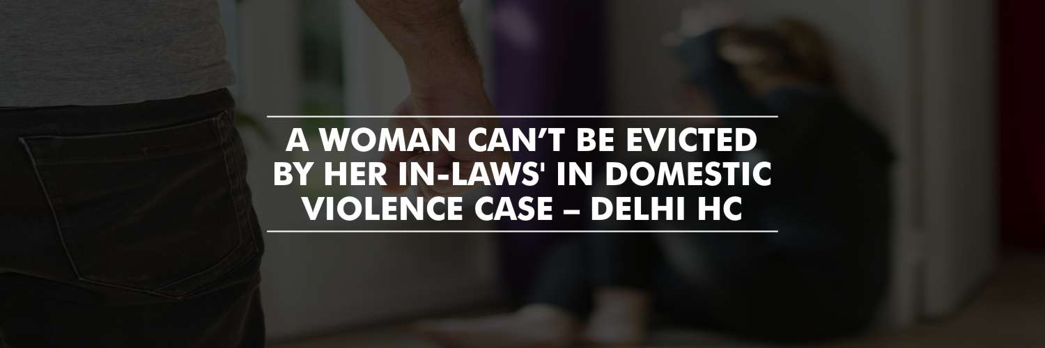 A woman can't be evicted for the shared household during the pendency of DV case – Delhi High Court