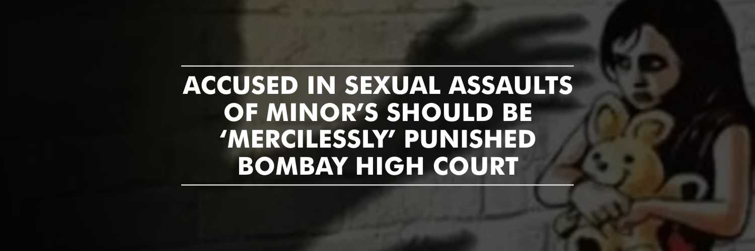 Accused involved in sexual assaults of minor's should be 'mercilessly' punished – Bombay HC