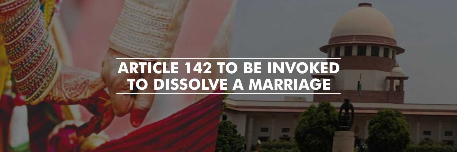 Article 142 to Dissolve a Marriage Which Has Irretrievable Broken Down – Supreme Court