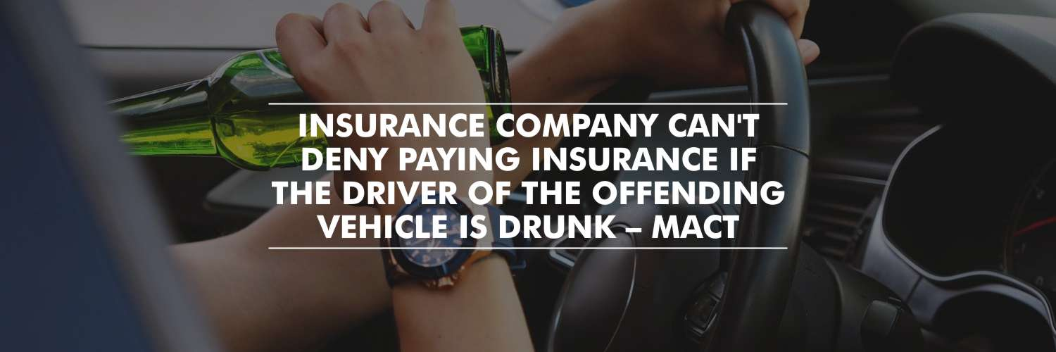 Insurance company cannot deny paying insurance if the driver of the offending vehicle is drunk – MACT