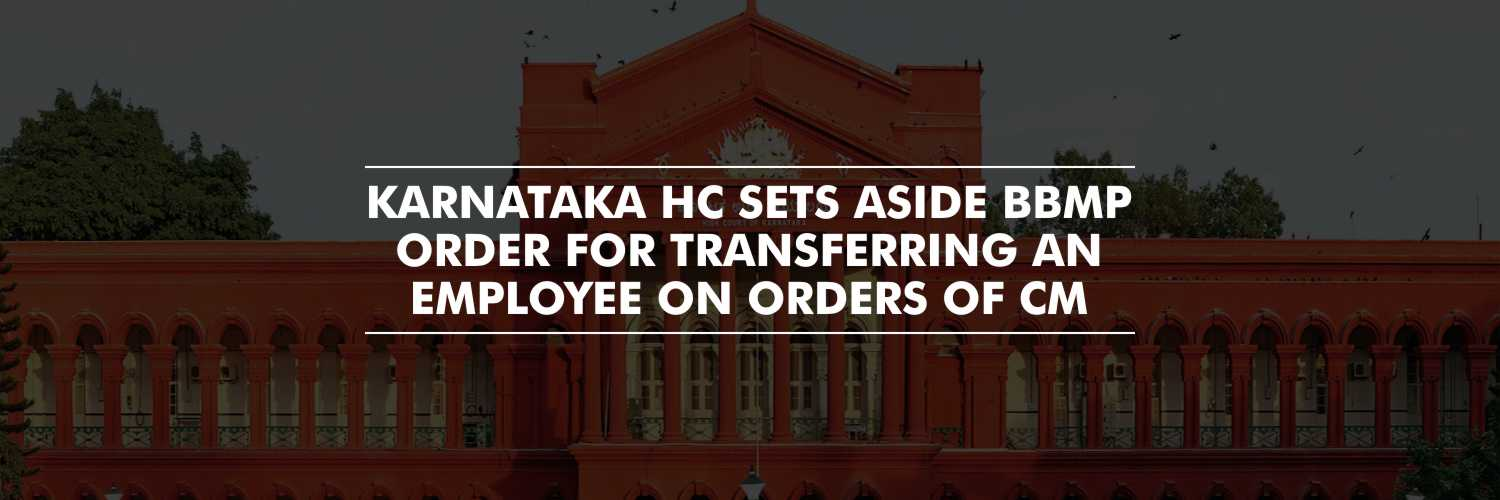 Karnataka HC sets aside BBMP order for Transferring an Employee on Orders of CM