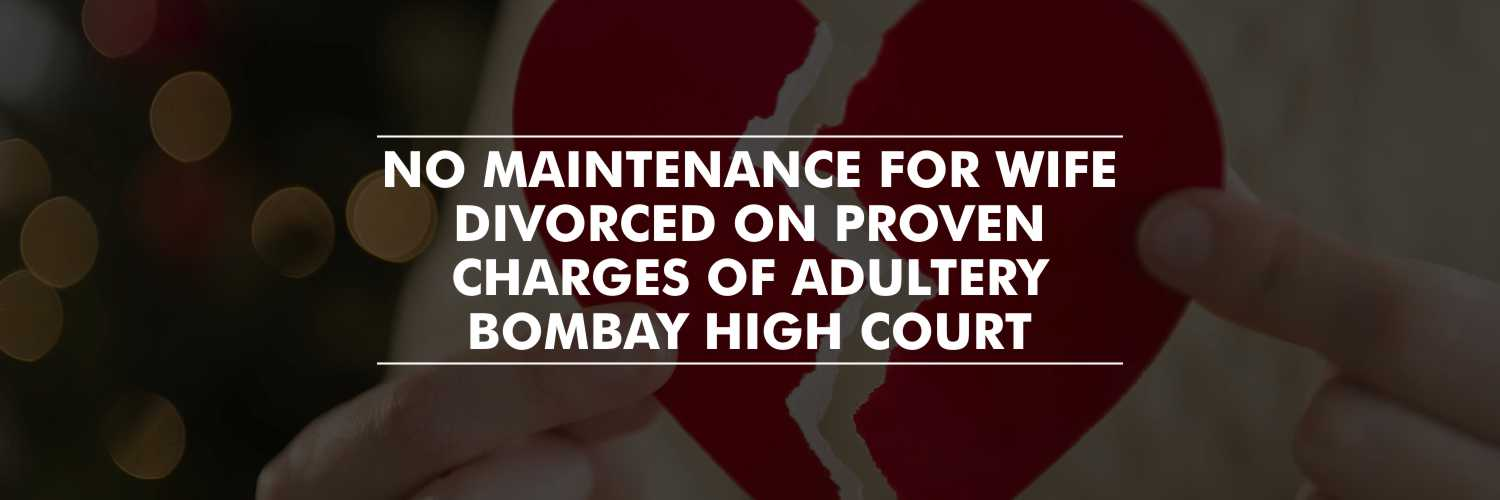 Wife divorced on proven charges of adultery cannot claim for maintenance – Bombay HC