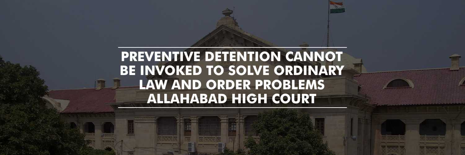 Preventive detention cannot be invoked to solve ordinary law and order problems – Allahabad HC