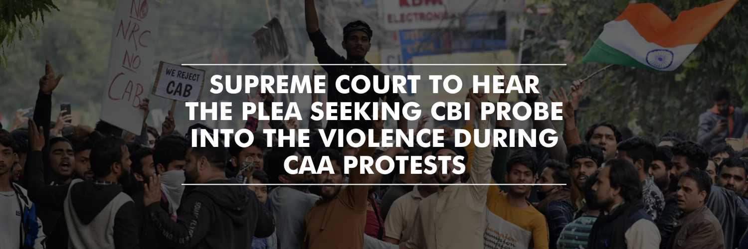 Plea Seeking CBI Probe Into Violence During Protests Against CAA To Be Heard By Supreme Court