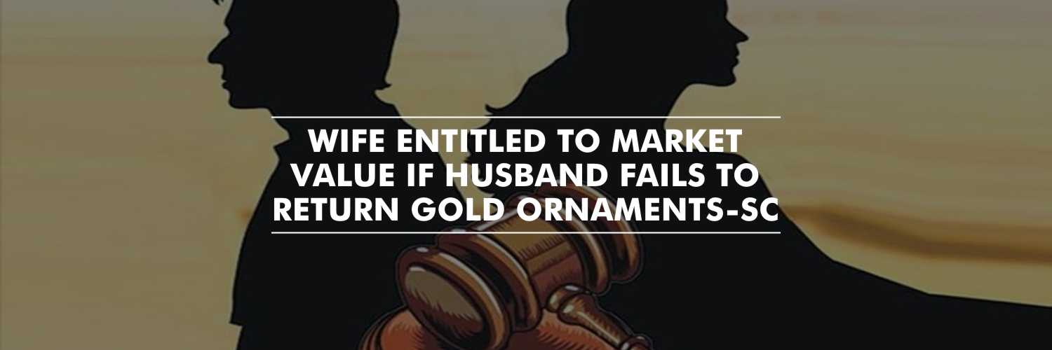 Husband to Pay the Equivalent Market Value to Wife, on His Failure to Return the Gold Ornaments – Supreme Court