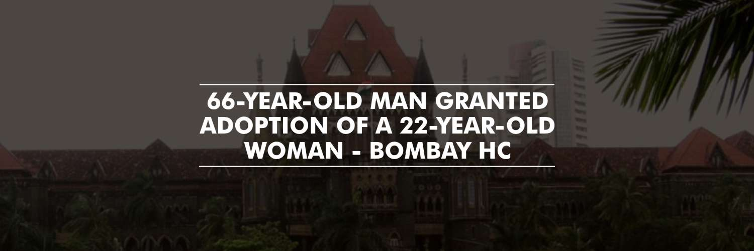 Bombay HC Allows 66-Year-Old to Adopt a 22-Year-Old Woman
