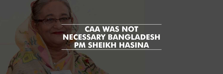 CAA was not necessary – Bangladesh Prime Minister Sheikh Hasina