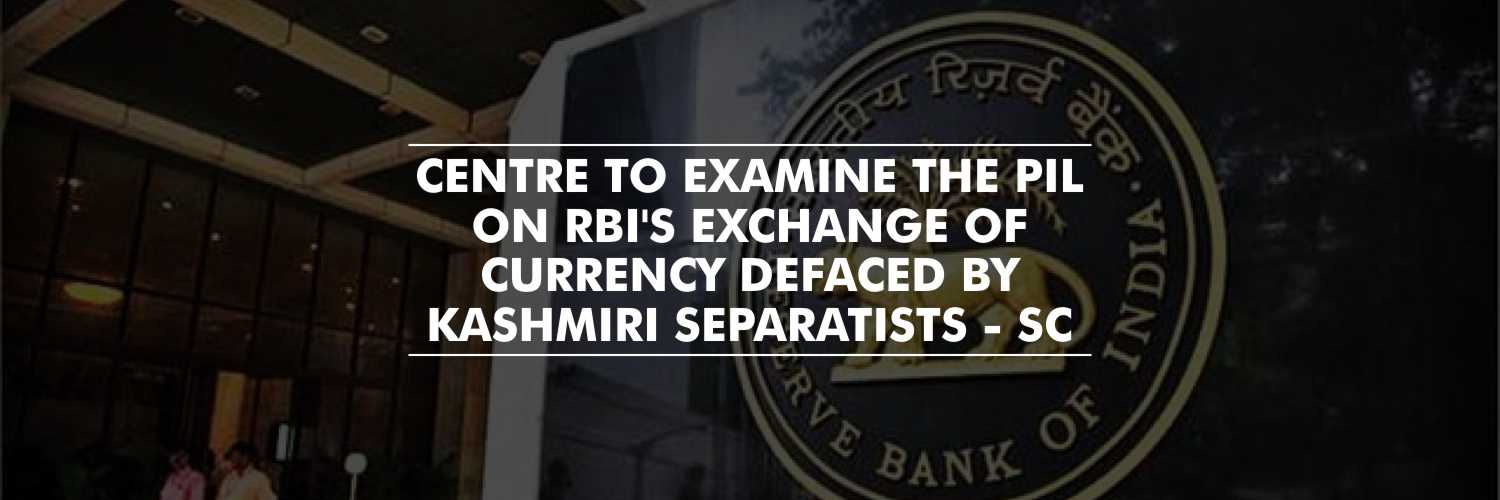 SC Directs Center To Examine the PIL Alleging Exchange of Currency Defaced by Kashmiri Separatists