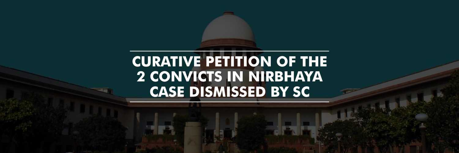 SC dismisses Curative Petition of the 2 convicts in Nirbhaya Case