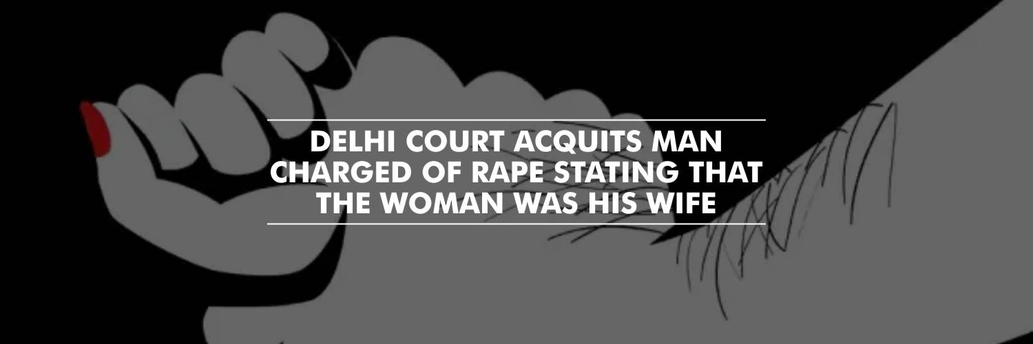 Delhi Court acquits man of rape stating that the woman was his wife