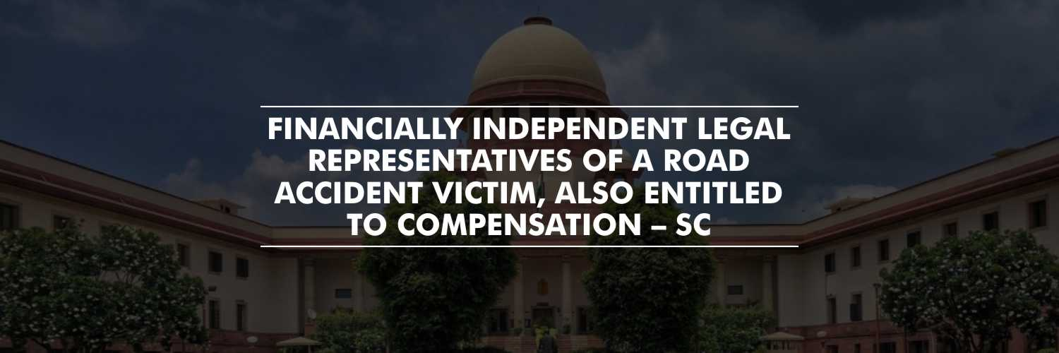 Financially independent kin of a road accident victim also entitled to compensation – SC