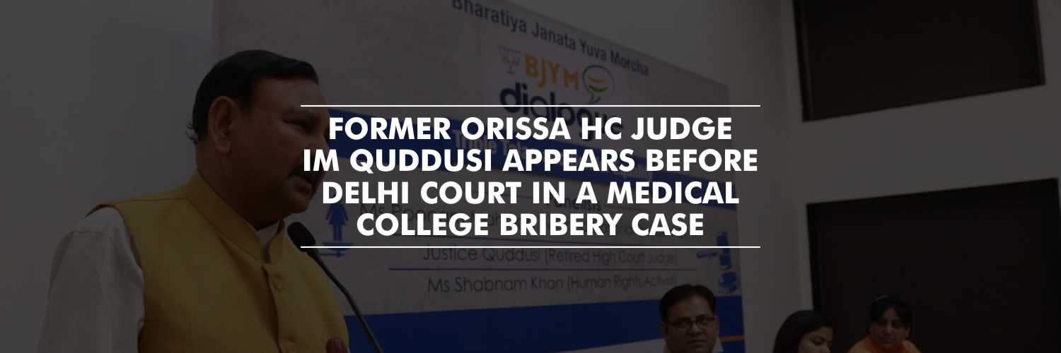 IM Quddusi, Former Orissa HC judge appears before Delhi Court