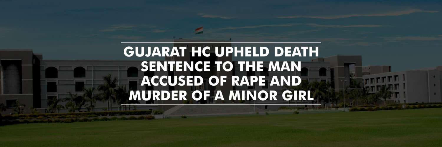 Death Sentence to The Man Accused of Rape and Murder of a Minor Girl – Gujarat HC
