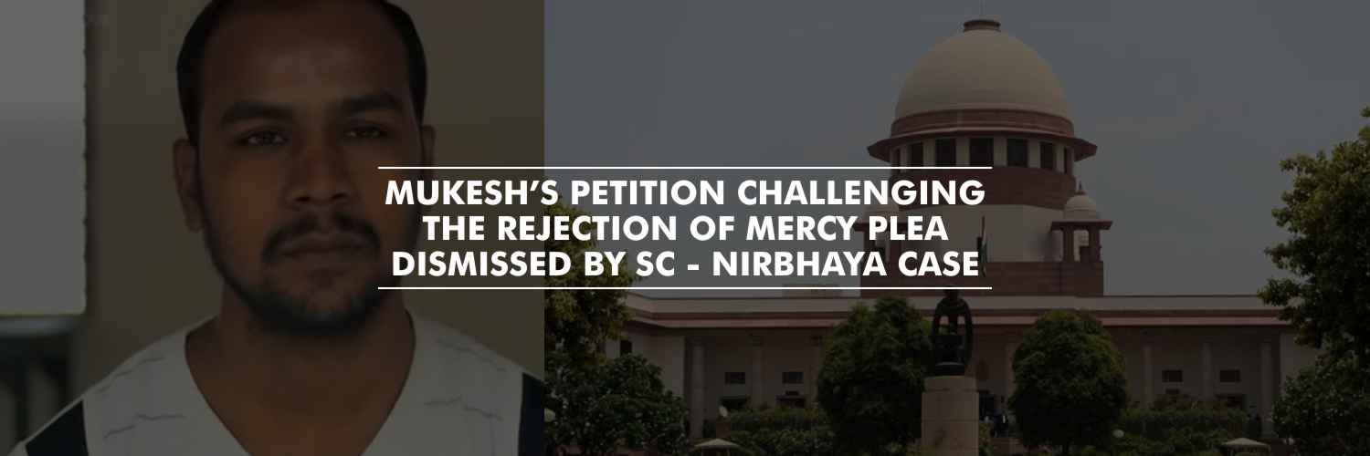 Supreme Court dismisses Mukesh's petition challenging the rejection of mercy plea – Nirbhaya Case