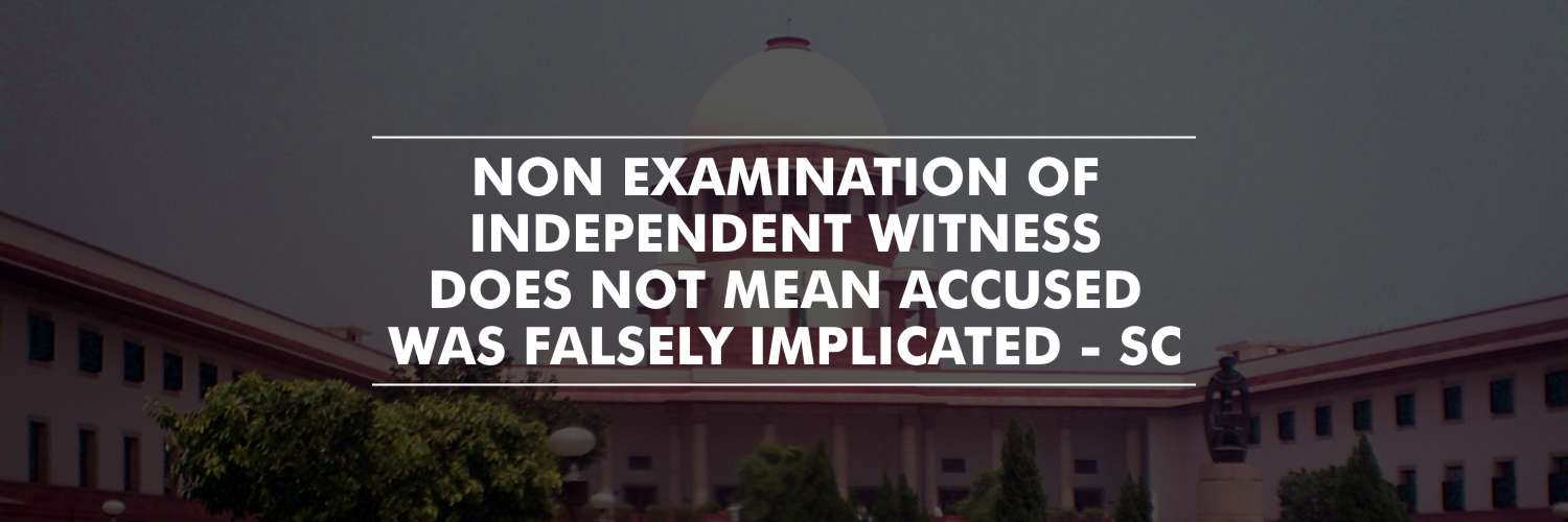 Mere fact of non-examination of Independent witness does not mean Accused is falsely implicated – SC