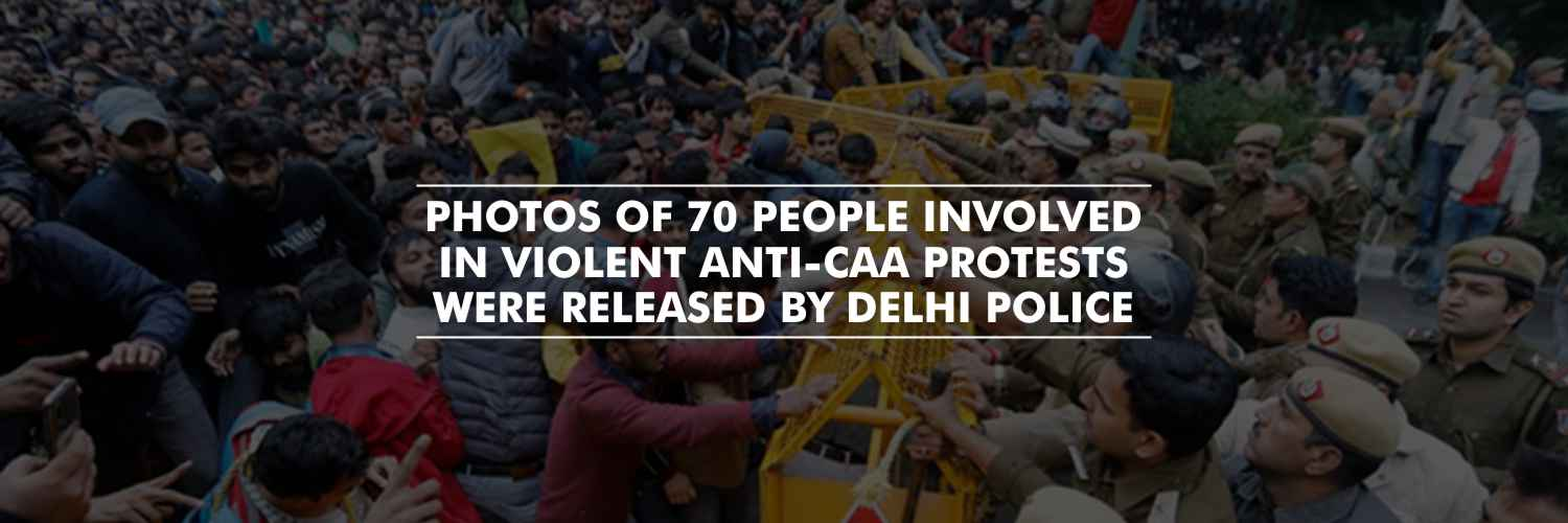 Photos of 70 people involved in violence during anti-CAA protests were released by Delhi Police.