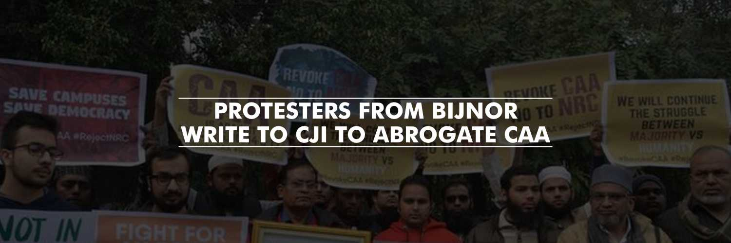 Protesters from Bijnor write to CJI to abrogate Citizenship Amendment Act – Anti CAA protests