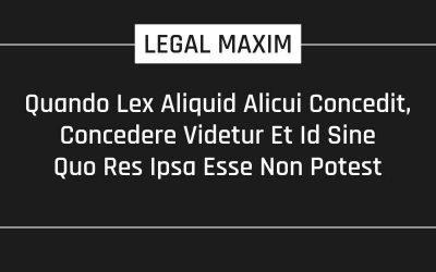 Quando Lex Aliquid Alicui Concedit, Concedere Videtur Et Id Sine Quo Res Ipsa Esse Non Potest