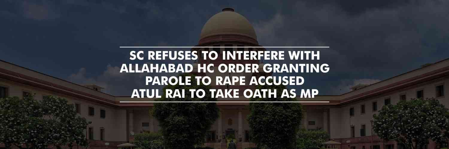 SC Refuses to Interfere with Allahabad HC Order granting Parole to Rape Accused Atul Rai To Take Oath As MP