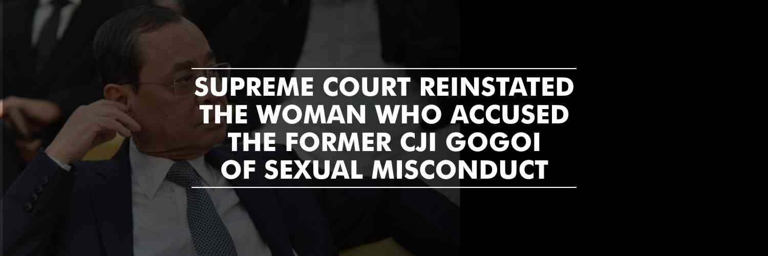 SC reinstated the former staffer who accused the former CJI Gogoi of sexual misconduct
