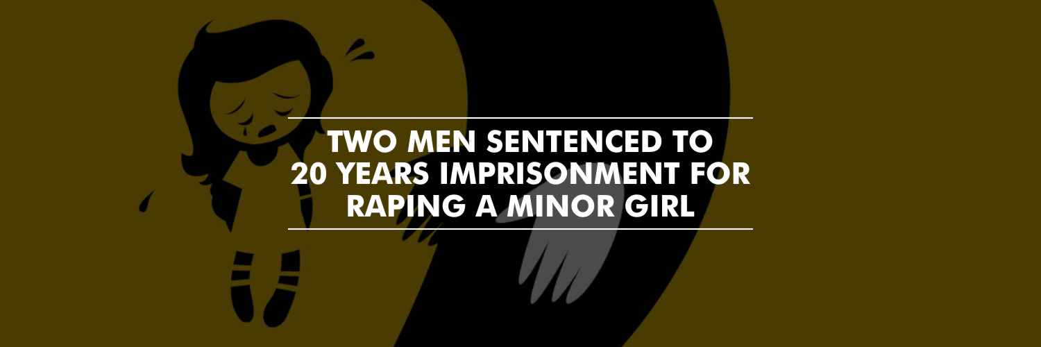Twenty-years imprisonment to 2 men for raping a minor girl