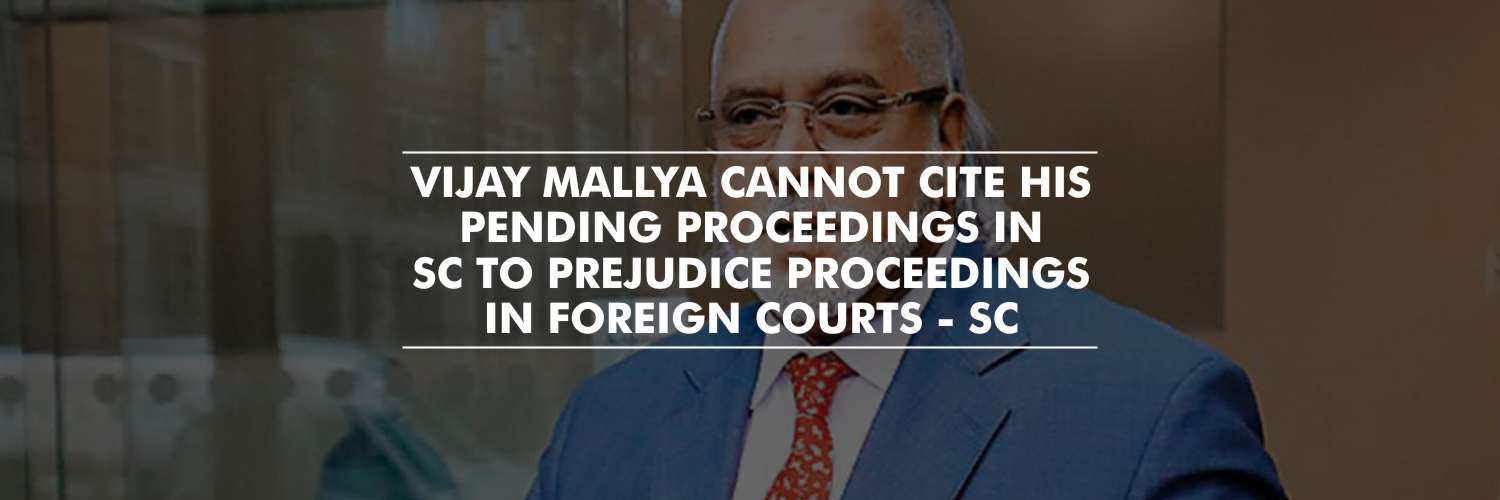 Vijay Mallya cannot cite his pending proceedings in Indian Courts to stall the proceedings in other jurisdictions – Supreme Court