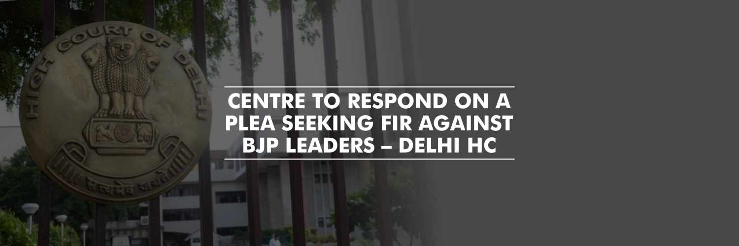 Centre to respond on a plea seeking FIR against BJP leaders – Delhi High Court