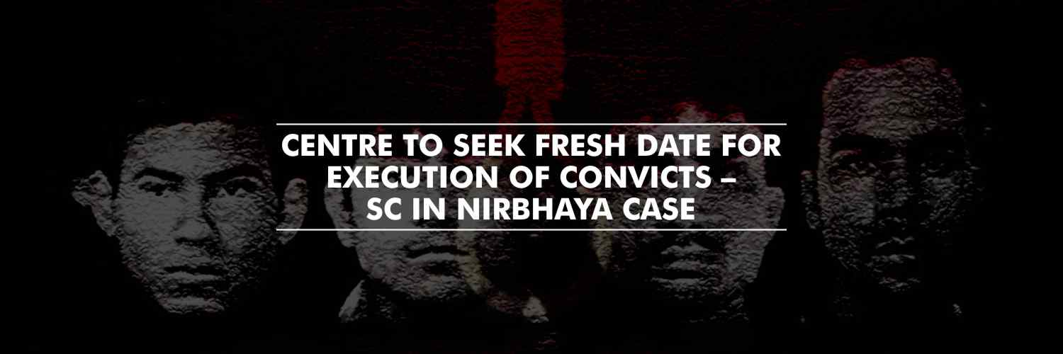 Supreme Court allows Centre to seek fresh date for execution of convicts – Nirbhaya case