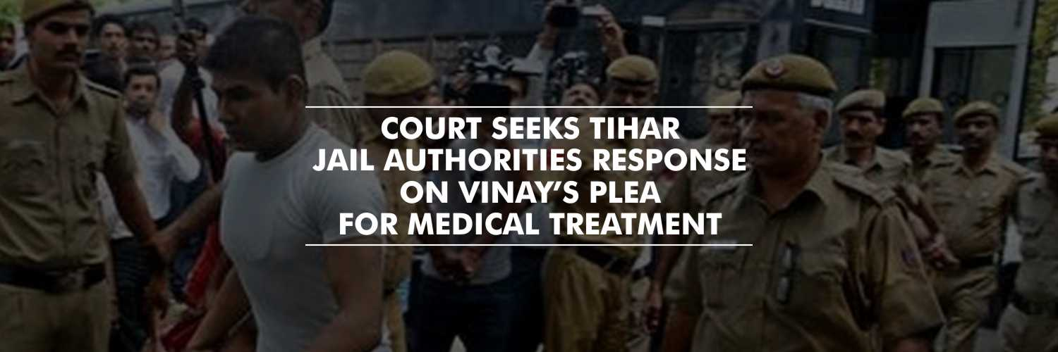 Delhi Court seeks Tihar Jail Authorities response on Vinay's plea for medical treatment – Nirbhaya Case
