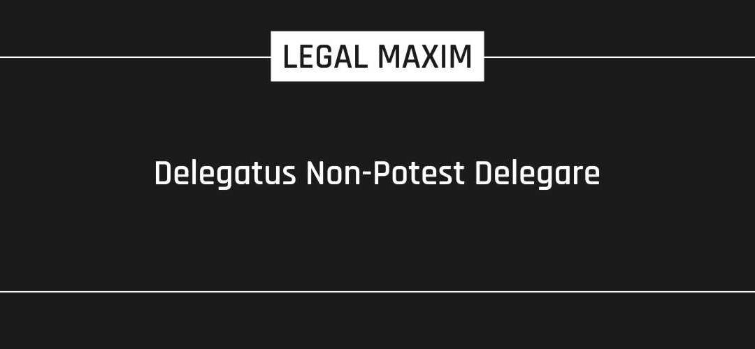 Delegatus Non-Potest Delegare