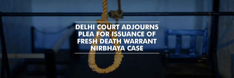 Delhi Court Adjourns Plea for issuance of Fresh Death Warrant – Nirbhaya case