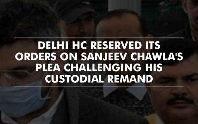 Sanjeev Chawla's plea challenging custodial remand – Order reserved by Delhi HC