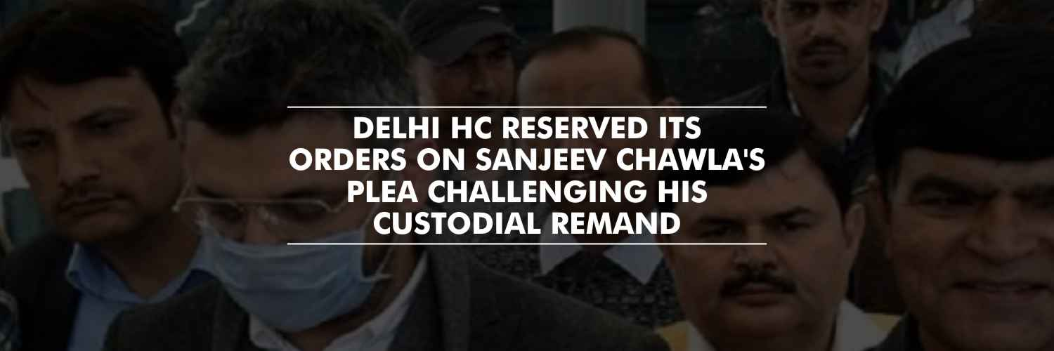 Sanjeev Chawla's plea challenging custodial remand – Order reserved by Delhi HC