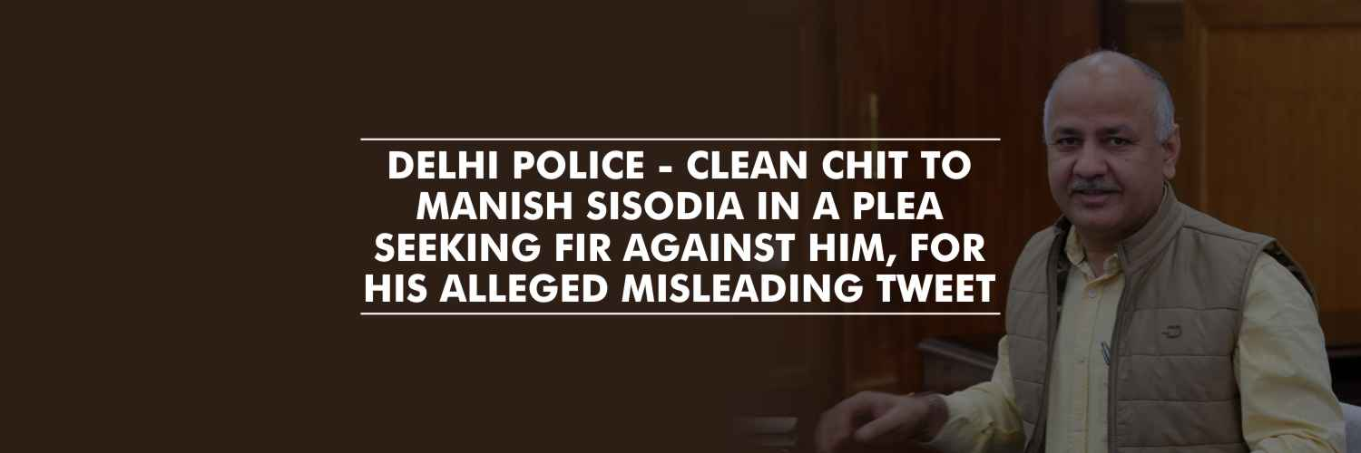 Clean chit to Manish Sisodia in a plea seeking FIR against him for his alleged misleading Tweet