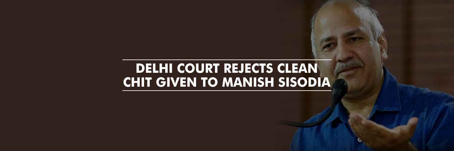 Delhi court rejects clean chit given to Manish Sisodia