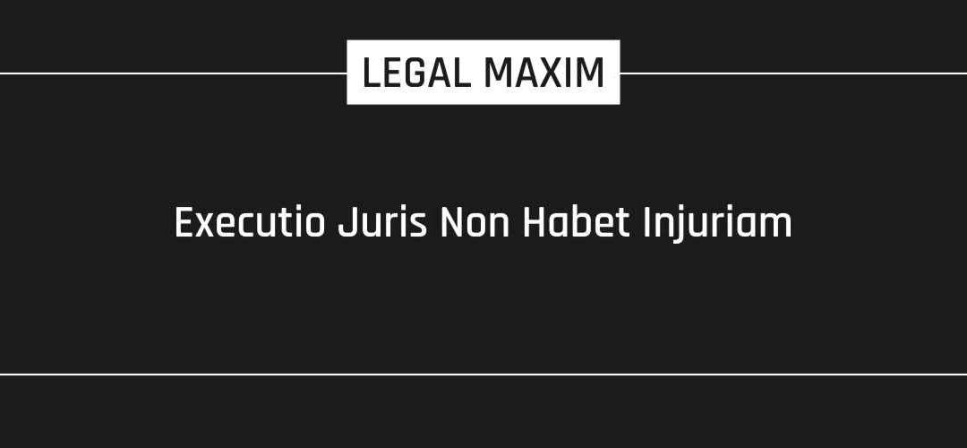 Executio Juris Non Habet Injuriam