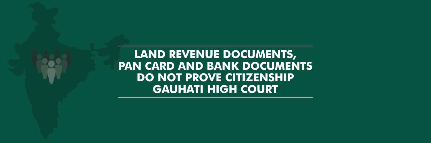Gauhati High Court – Land Revenue documents, PAN card and bank documents do not prove citizenship