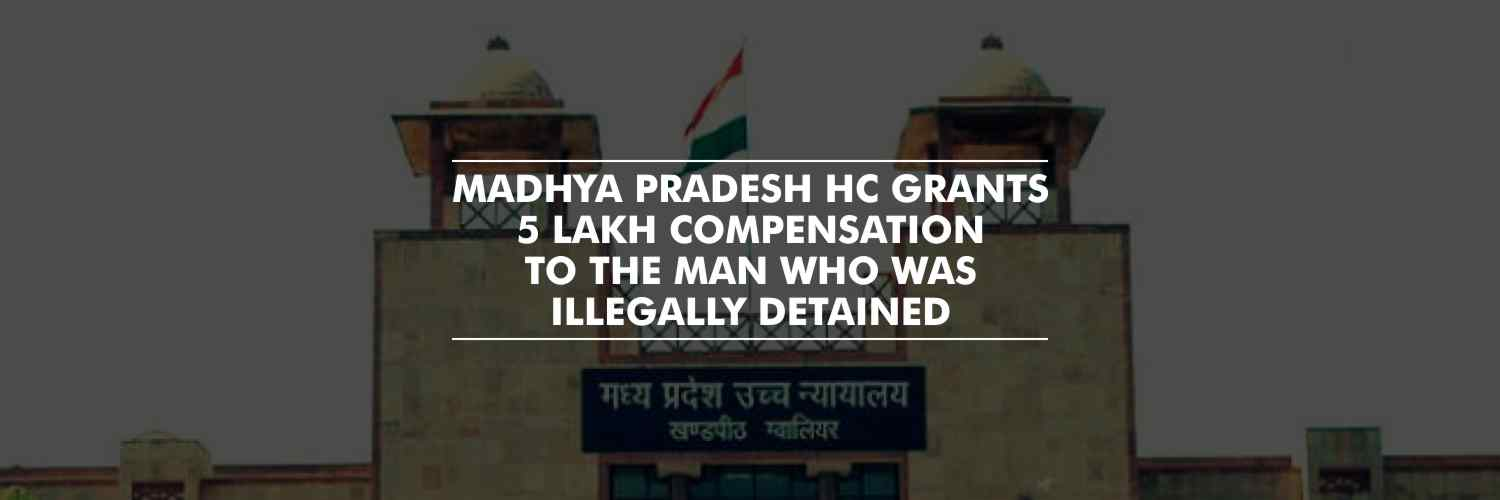 Government to pay 5 Lakh compensation to the man who was illegally detained – Madhya Pradesh HC