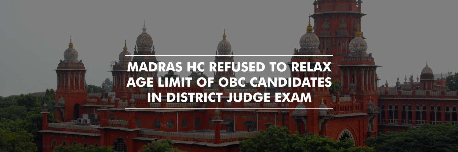 Madras HC dismissed the pleas to relax Age Limit for OBC Candidates Appearing for District Judge Exam