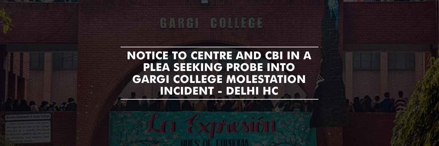 Notice to Centre and CBI in a plea seeking probe into Gargi College molestation incident