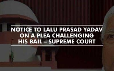 Notice to Lalu Prasad Yadav on a plea filed by CBI, challenging his bail – SC