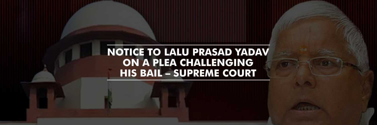 Notice to Lalu Prasad Yadav on a plea filed by CBI, challenging his bail – SC