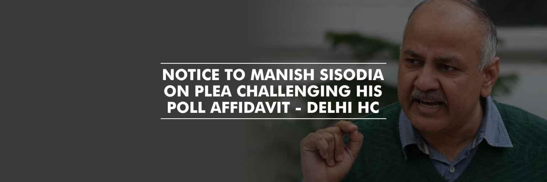 Notice to Manish Sisodia on a plea challenging his poll affidavit – Delhi HC